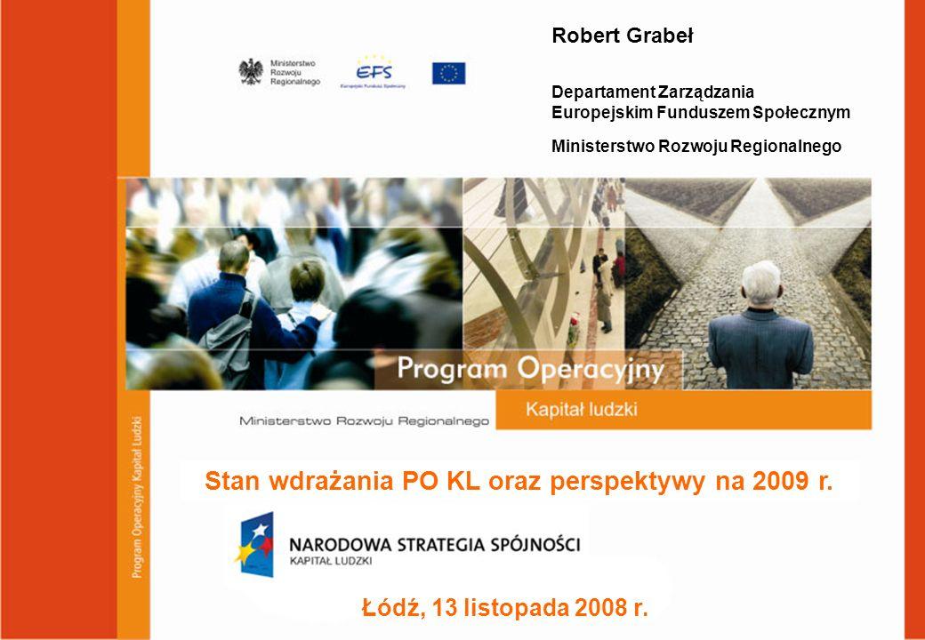 Łódź, 13 listopada 2008 r. Stan wdrażania PO KL oraz perspektywy na 2009 r. Robert Grabeł Departament Zarządzania Europejskim Funduszem Społecznym Min