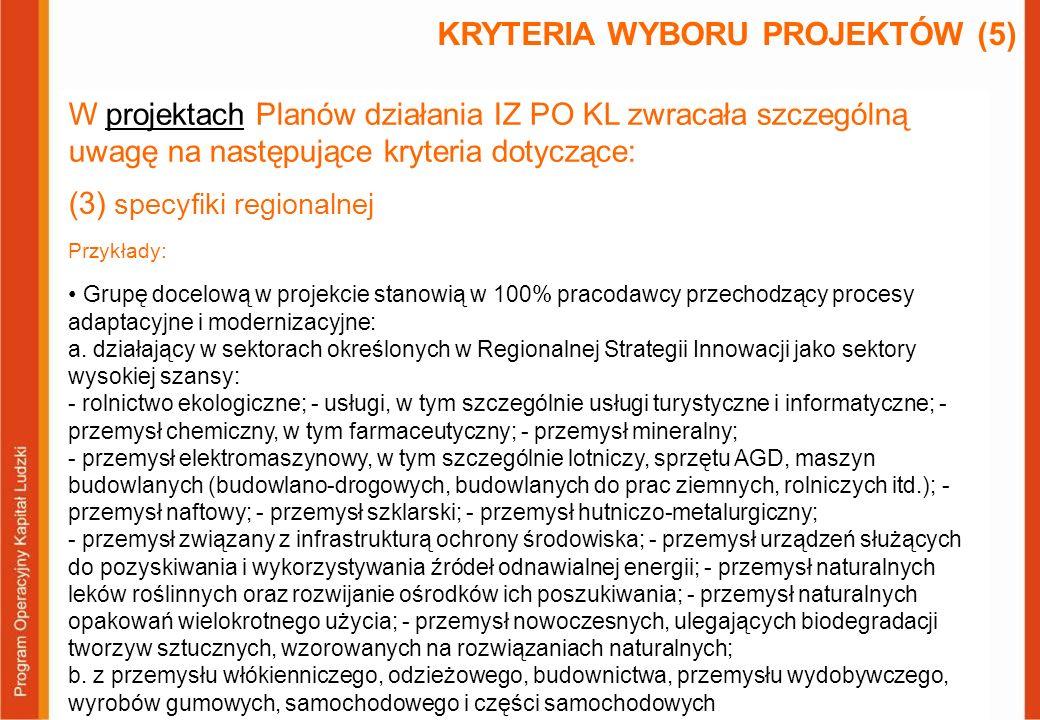 W projektach Planów działania IZ PO KL zwracała szczególną uwagę na następujące kryteria dotyczące: (3) specyfiki regionalnej Przykłady: Projekt realizuje założenia Programu Poprawa jakości usług gastronomicznych i hotelarskich w regionie Warmii i Mazur w latach 2004-2013 (D) Grupą docelową projektu są pracownicy branży okrętowej (S – 5 pkt) Projekt zmierza do tworzenia partnerstw lokalnych mających na celu opracowanie i wdrażanie strategii przewidywania i zarządzania zmianą gospodarczą w gospodarce morskiej (S – 4 pkt) KRYTERIA WYBORU PROJEKTÓW (6)
