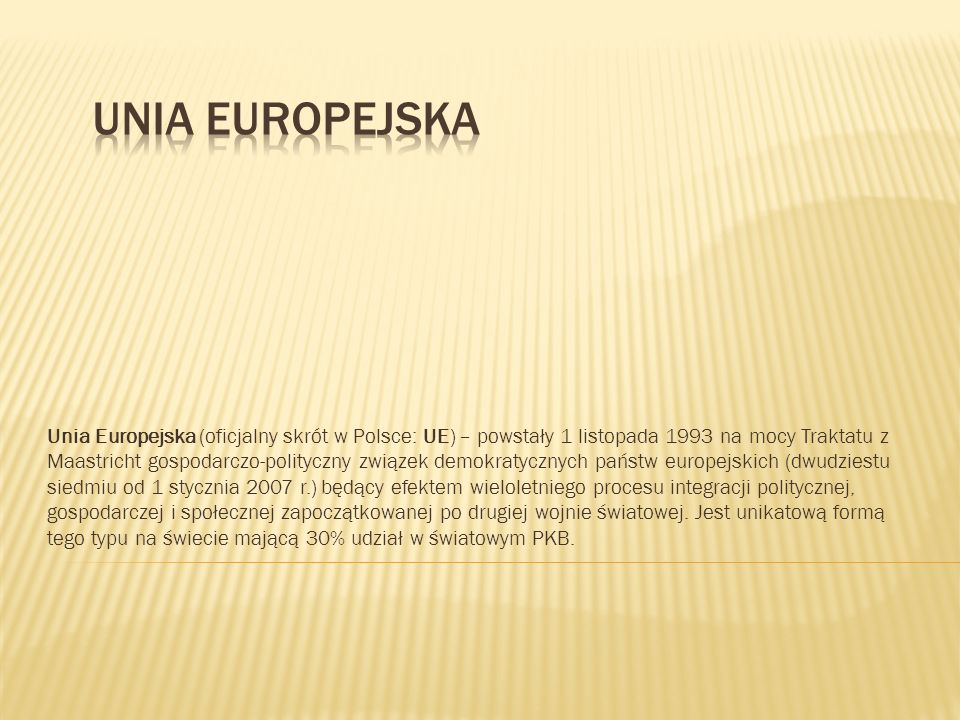 Unia Europejska (oficjalny skrót w Polsce: UE) – powstały 1 listopada 1993 na mocy Traktatu z Maastricht gospodarczo-polityczny związek demokratycznych państw europejskich (dwudziestu siedmiu od 1 stycznia 2007 r.) będący efektem wieloletniego procesu integracji politycznej, gospodarczej i społecznej zapoczątkowanej po drugiej wojnie światowej.
