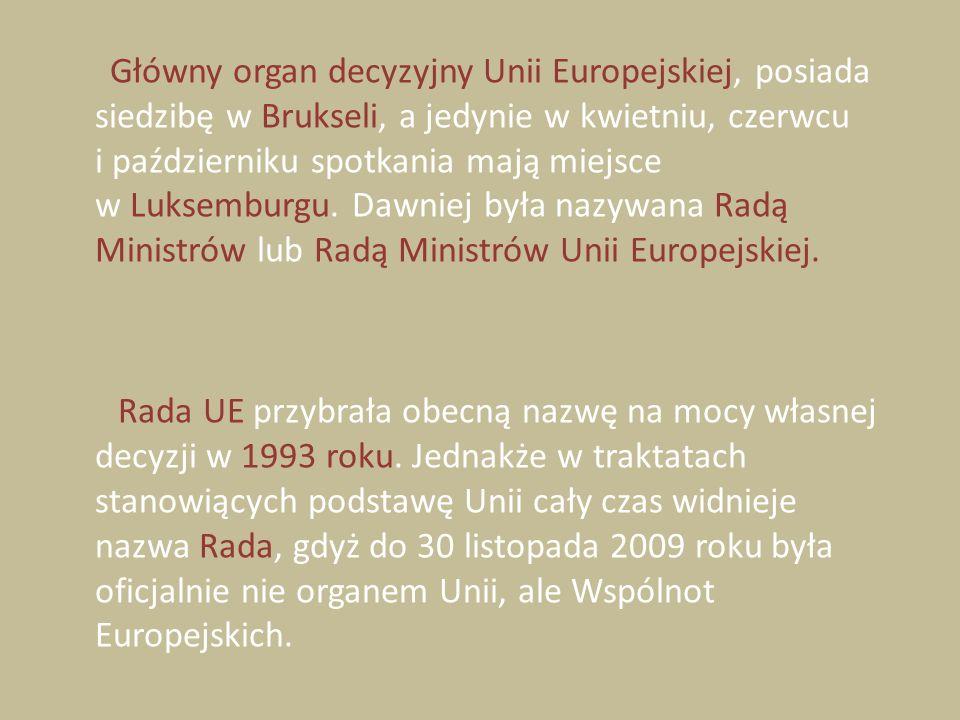 Główny organ decyzyjny Unii Europejskiej, posiada siedzibę w Brukseli, a jedynie w kwietniu, czerwcu i październiku spotkania mają miejsce w Luksembur