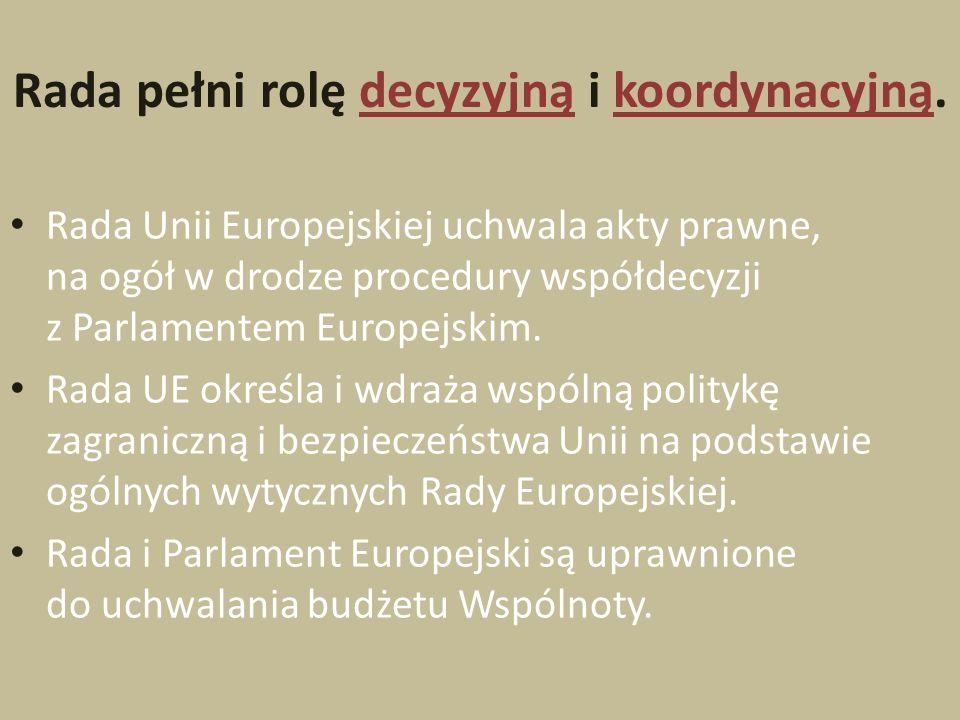Rada pełni rolę decyzyjną i koordynacyjną. Rada Unii Europejskiej uchwala akty prawne, na ogół w drodze procedury współdecyzji z Parlamentem Europejsk