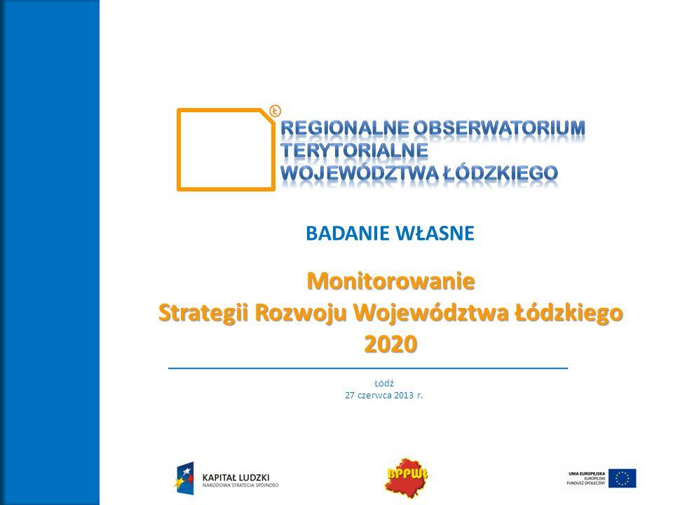 BADANIE WŁASNEMonitorowanie Strategii Rozwoju Województwa Łódzkiego 2020 Łódź 27 czerwca 2013 r.