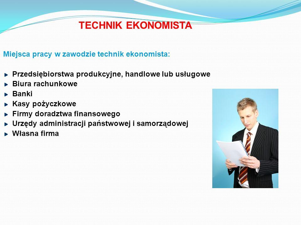 Miejsca pracy w zawodzie technik ekonomista: Przedsiębiorstwa produkcyjne, handlowe lub usługowe Biura rachunkowe Banki Kasy pożyczkowe Firmy doradztw