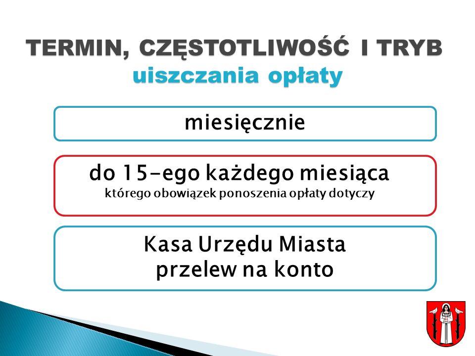 TERMIN, CZĘSTOTLIWOŚĆ I TRYB uiszczania opłaty do 15-ego każdego miesiąca którego obowiązek ponoszenia opłaty dotyczy miesięcznie Kasa Urzędu Miasta przelew na konto