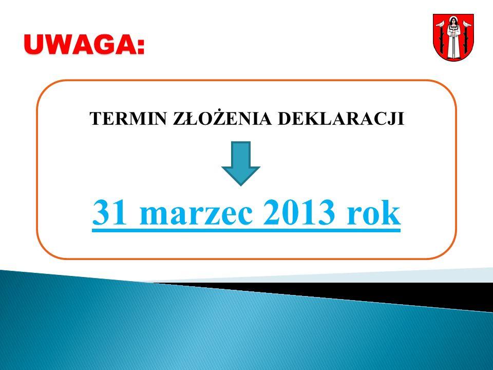 UWAGA: TERMIN ZŁOŻENIA DEKLARACJI 31 marzec 2013 rok