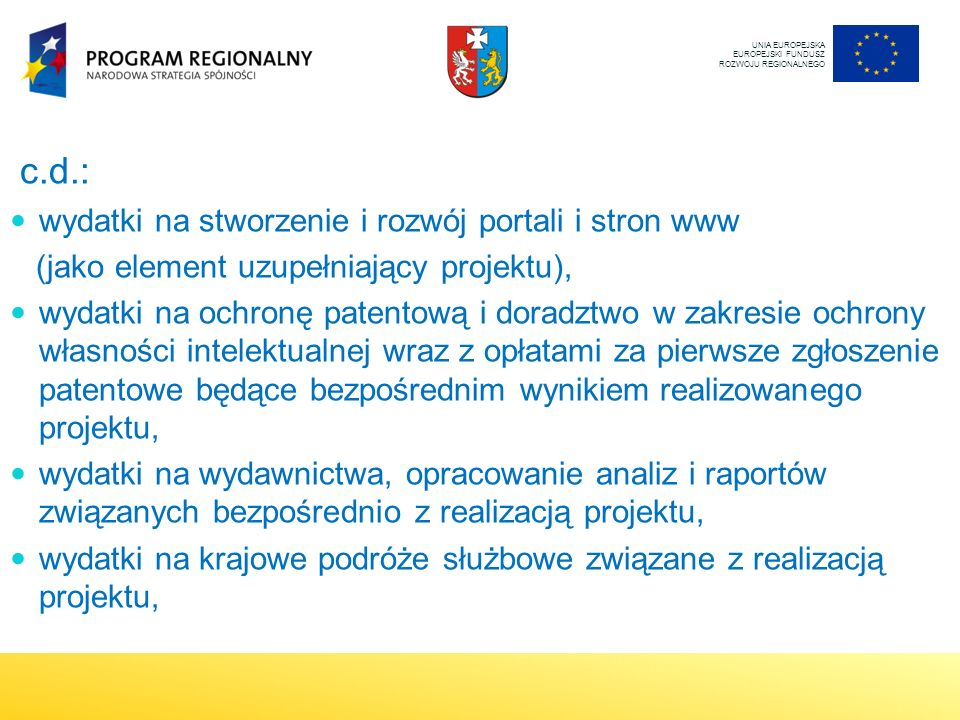 c.d.: wydatki na stworzenie i rozwój portali i stron www (jako element uzupełniający projektu), wydatki na ochronę patentową i doradztwo w zakresie ochrony własności intelektualnej wraz z opłatami za pierwsze zgłoszenie patentowe będące bezpośrednim wynikiem realizowanego projektu, wydatki na wydawnictwa, opracowanie analiz i raportów związanych bezpośrednio z realizacją projektu, wydatki na krajowe podróże służbowe związane z realizacją projektu, UNIA EUROPEJSKA EUROPEJSKI FUNDUSZ ROZWOJU REGIONALNEGO