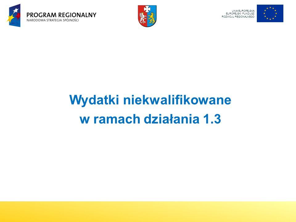 UNIA EUROPEJSKA EUROPEJSKI FUNDUSZ ROZWOJU REGIONALNEGO Wydatki niekwalifikowane w ramach działania 1.3