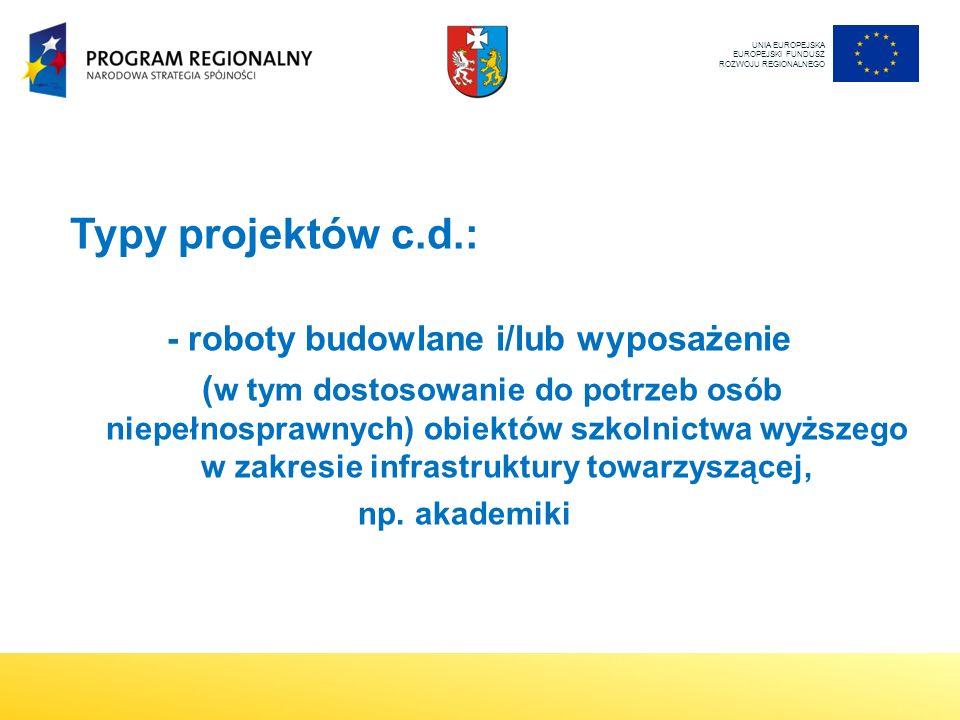 Typy projektów c.d.: - roboty budowlane i/lub wyposażenie ( w tym dostosowanie do potrzeb osób niepełnosprawnych) obiektów szkolnictwa wyższego w zakresie infrastruktury towarzyszącej, np.