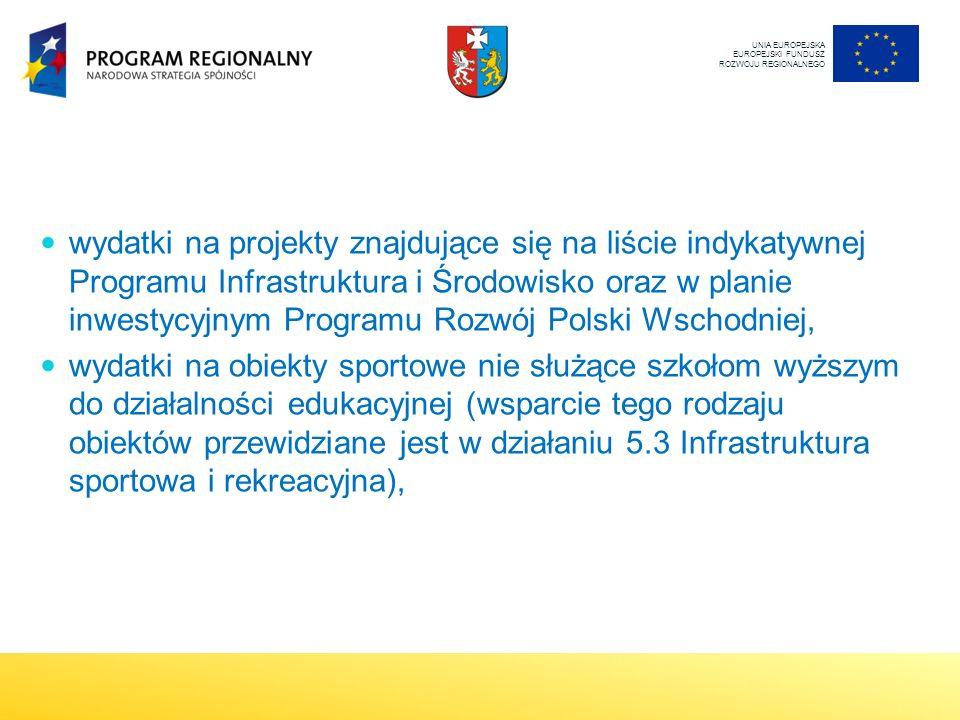 UNIA EUROPEJSKA EUROPEJSKI FUNDUSZ ROZWOJU REGIONALNEGO wydatki na projekty znajdujące się na liście indykatywnej Programu Infrastruktura i Środowisko oraz w planie inwestycyjnym Programu Rozwój Polski Wschodniej, wydatki na obiekty sportowe nie służące szkołom wyższym do działalności edukacyjnej (wsparcie tego rodzaju obiektów przewidziane jest w działaniu 5.3 Infrastruktura sportowa i rekreacyjna),