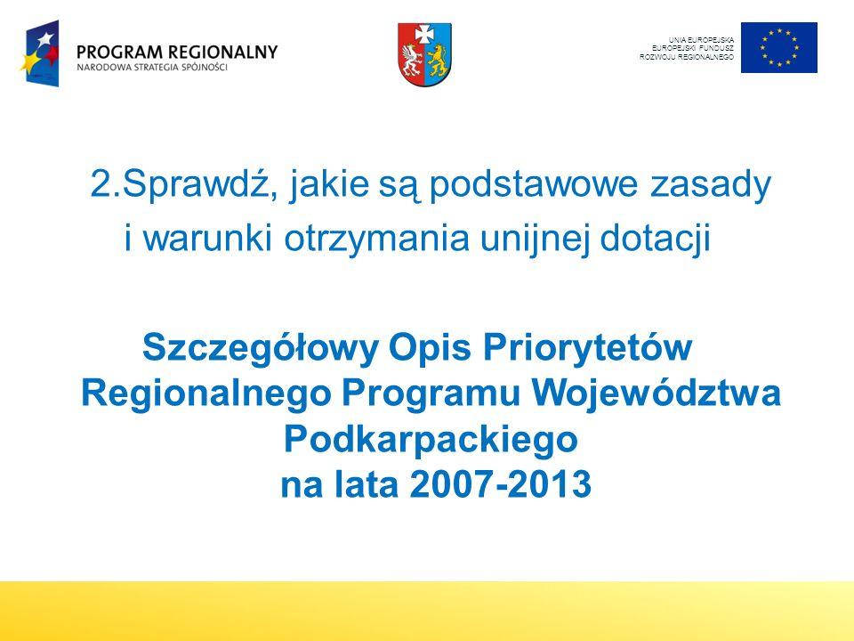 2.Sprawdź, jakie są podstawowe zasady i warunki otrzymania unijnej dotacji Szczegółowy Opis Priorytetów Regionalnego Programu Województwa Podkarpackiego na lata 2007-2013 UNIA EUROPEJSKA EUROPEJSKI FUNDUSZ ROZWOJU REGIONALNEGO
