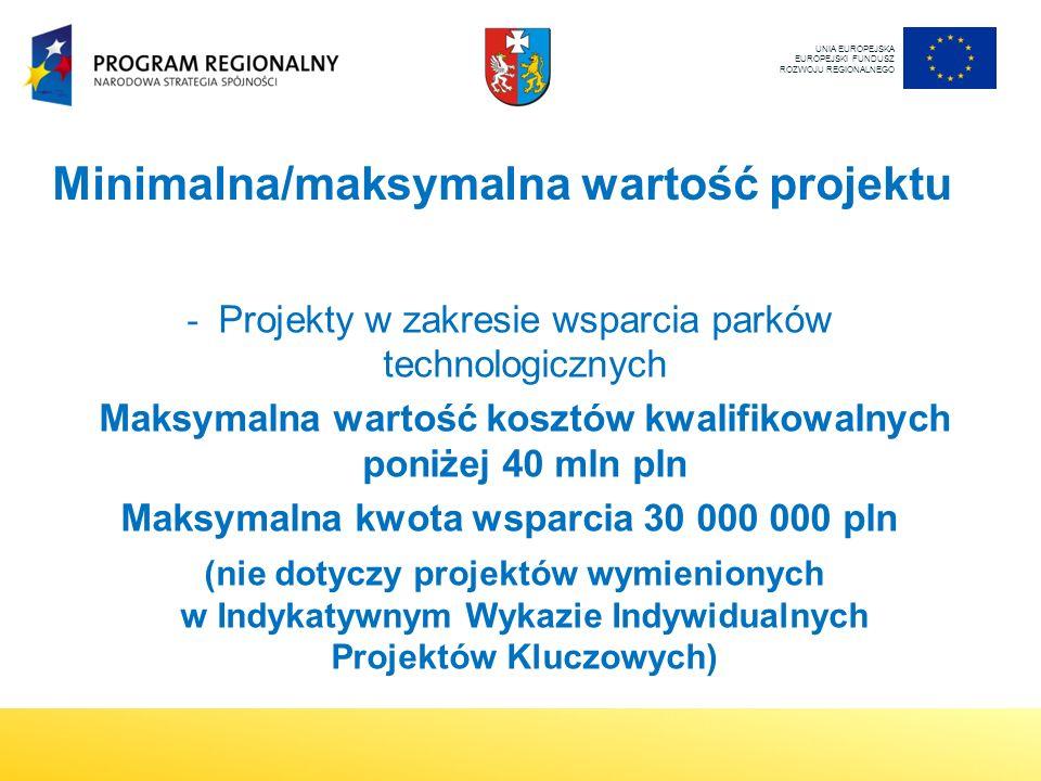 Minimalna/maksymalna wartość projektu - Projekty w zakresie wsparcia parków technologicznych Maksymalna wartość kosztów kwalifikowalnych poniżej 40 mln pln Maksymalna kwota wsparcia 30 000 000 pln (nie dotyczy projektów wymienionych w Indykatywnym Wykazie Indywidualnych Projektów Kluczowych) UNIA EUROPEJSKA EUROPEJSKI FUNDUSZ ROZWOJU REGIONALNEGO