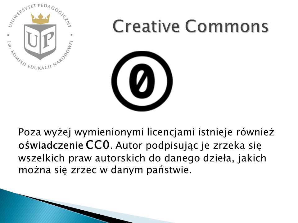 Creative Commons Poza wyżej wymienionymi licencjami istnieje również oświadczenie CC0. Autor podpisując je zrzeka się wszelkich praw autorskich do dan