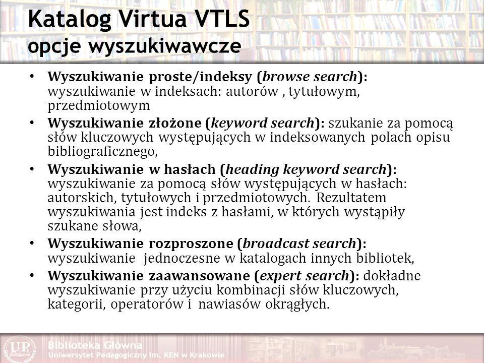 Katalog Virtua VTLS opcje wyszukiwawcze Wyszukiwanie proste/indeksy (browse search): wyszukiwanie w indeksach: autorów, tytułowym, przedmiotowym Wyszukiwanie złożone (keyword search): szukanie za pomocą słów kluczowych występujących w indeksowanych polach opisu bibliograficznego, Wyszukiwanie w hasłach (heading keyword search): wyszukiwanie za pomocą słów występujących w hasłach: autorskich, tytułowych i przedmiotowych.