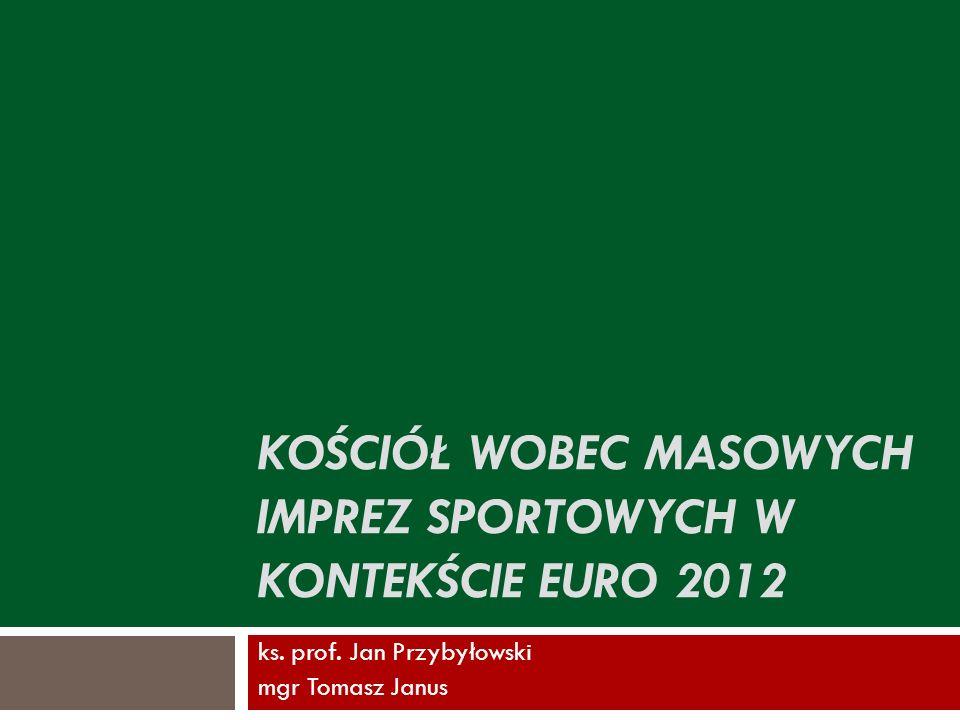 KOŚCIÓŁ WOBEC MASOWYCH IMPREZ SPORTOWYCH W KONTEKŚCIE EURO 2012 ks. prof. Jan Przybyłowski mgr Tomasz Janus