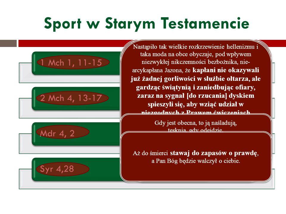 Sport w Starym Testamencie 1 Mch 1, 11-152 Mch 4, 13-17Mdr 4, 2Syr 4,28 W tym to czasie wystąpili spośród Izraela synowie wiarołomni, którzy podburzyli wielu ludzi, mówiąc: «Pójdźmy zawrzeć przymierze z narodami, które mieszkają wokoło nas.