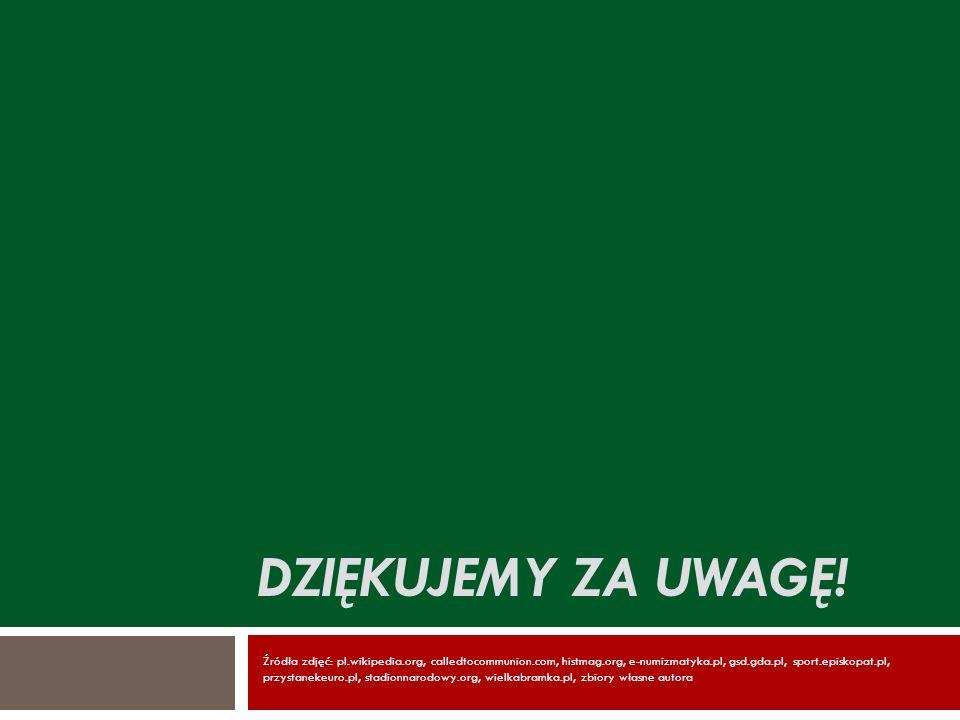 DZIĘKUJEMY ZA UWAGĘ! Źródła zdjęć: pl.wikipedia.org, calledtocommunion.com, histmag.org, e-numizmatyka.pl, gsd.gda.pl, sport.episkopat.pl, przystaneke