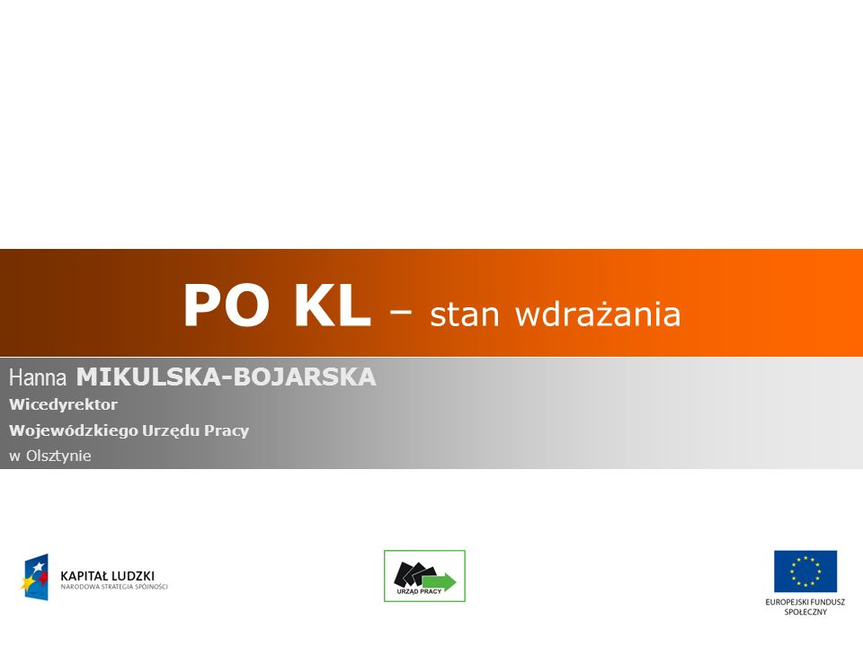 PO KL – stan wdrażania Hanna MIKULSKA-BOJARSKA Wicedyrektor Wojewódzkiego Urzędu Pracy w Olsztynie