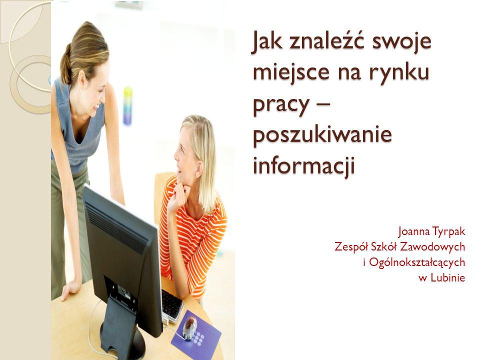 Jak znaleźć swoje miejsce na rynku pracy – poszukiwanie informacji Joanna Tyrpak Zespół Szkół Zawodowych i Ogólnokształcących w Lubinie