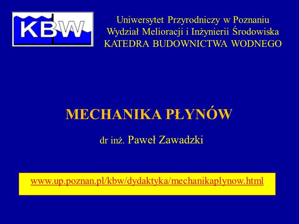 MECHANIKA PŁYNÓW dr inż. Paweł Zawadzki Uniwersytet Przyrodniczy w Poznaniu Wydział Melioracji i Inżynierii Środowiska KATEDRA BUDOWNICTWA WODNEGO www
