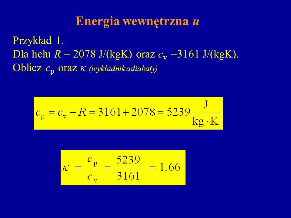 Energia wewnętrzna u Przykład 1. Dla helu R = 2078 J/(kgK) oraz c v =3161 J/(kgK). Oblicz c p oraz κ (wykładnik adiabaty)
