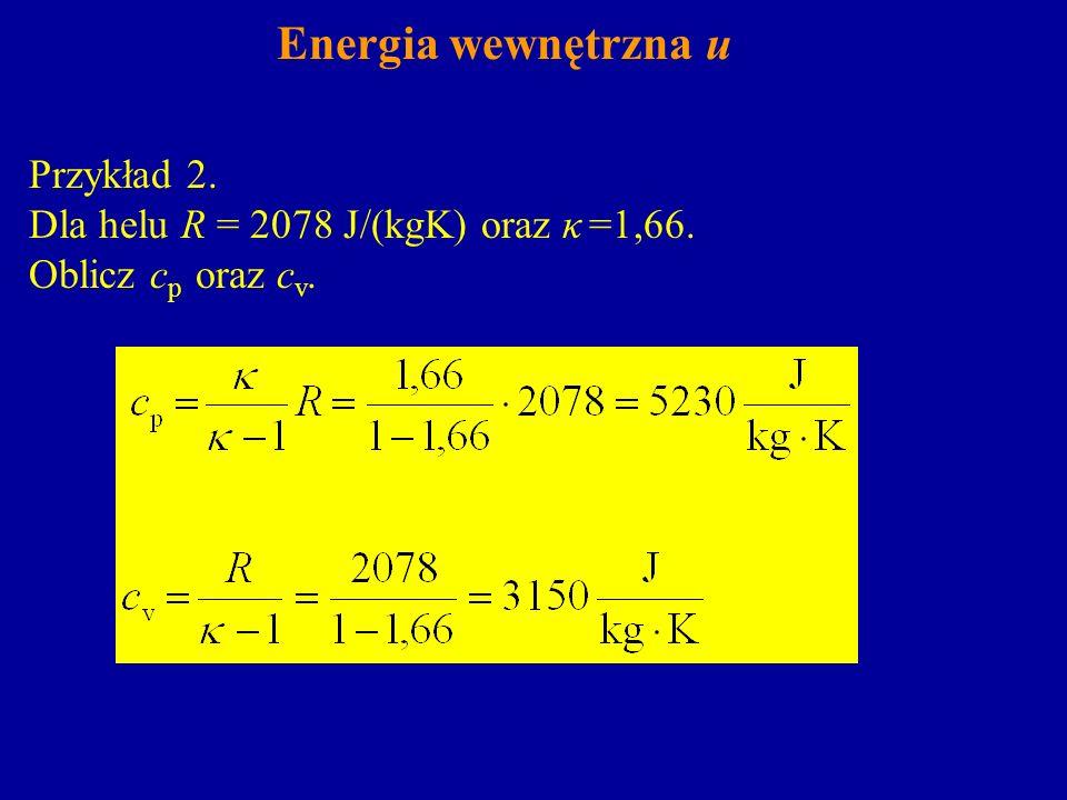 Energia wewnętrzna u Przykład 2. Dla helu R = 2078 J/(kgK) oraz κ =1,66. Oblicz c p oraz c v.
