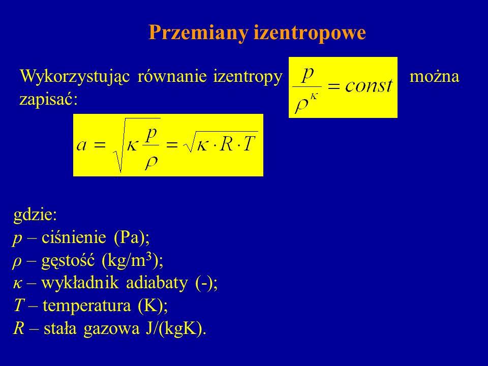 Przemiany izentropowe Wykorzystując równanie izentropymożna zapisać: gdzie: p – ciśnienie (Pa); ρ – gęstość (kg/m 3 ); κ – wykładnik adiabaty (-); T –