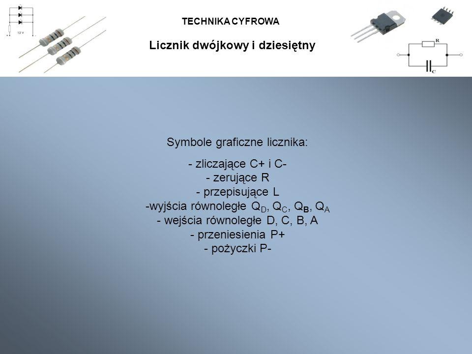 TECHNIKA CYFROWA Symbole graficzne licznika: - zliczające C+ i C- - zerujące R - przepisujące L -wyjścia równoległe Q D, Q C, Q B, Q A - wejścia równo