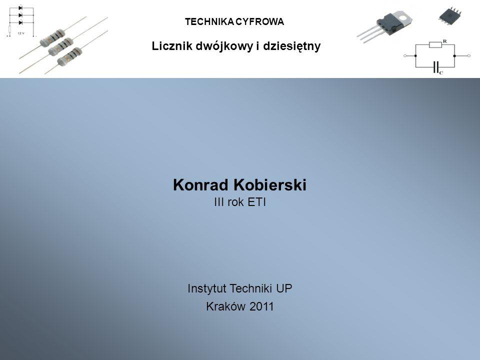 TECHNIKA CYFROWA Konrad Kobierski III rok ETI Instytut Techniki UP Kraków 2011 Licznik dwójkowy i dziesiętny