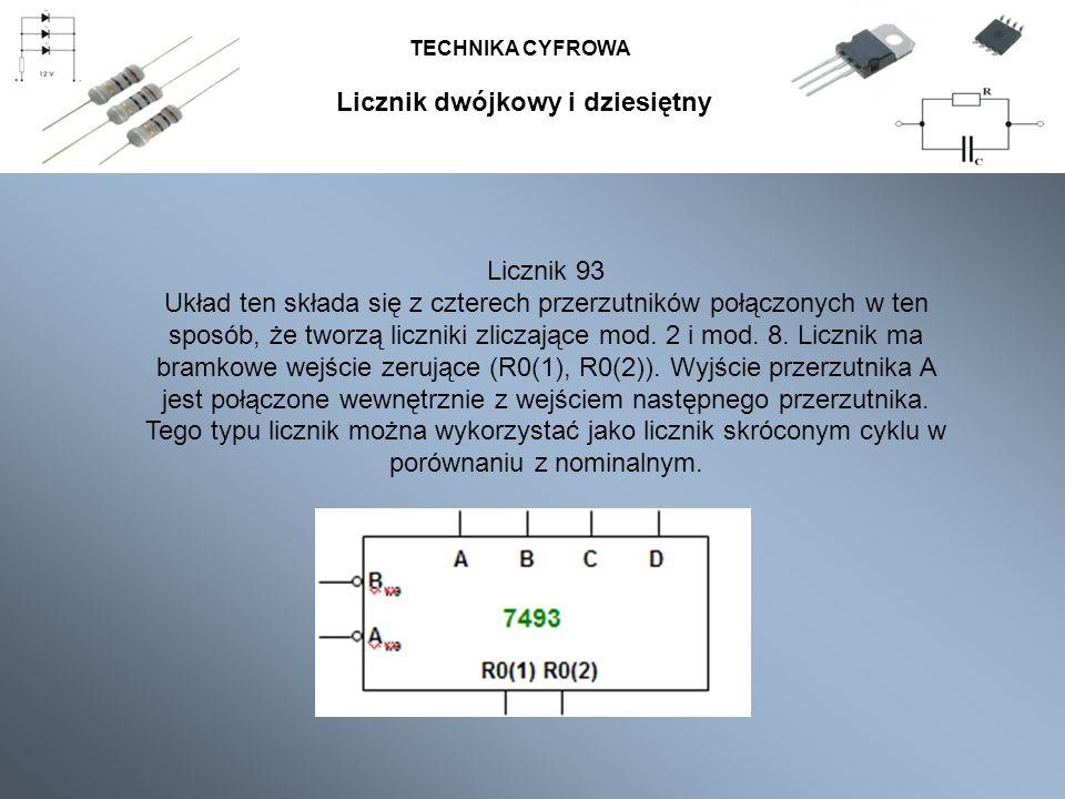 TECHNIKA CYFROWA Licznik 93 Układ ten składa się z czterech przerzutników połączonych w ten sposób, że tworzą liczniki zliczające mod. 2 i mod. 8. Lic