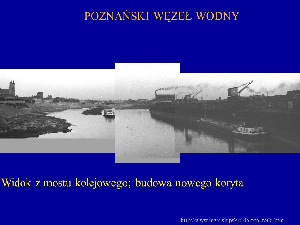 POZNAŃSKI WĘZEŁ WODNY Widok z mostu kolejowego; budowa nowego koryta http://www.mars.slupsk.pl/fort/tp_fotki.htm