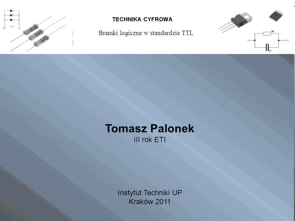 Tomasz Palonek III rok ETI Instytut Techniki UP Kraków 2011 Bramki logiczne w standardzie TTL