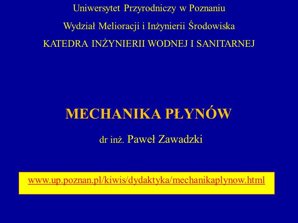 MECHANIKA PŁYNÓW dr inż. Paweł Zawadzki www.up.poznan.pl/kiwis/dydaktyka/mechanikaplynow.html Uniwersytet Przyrodniczy w Poznaniu Wydział Melioracji i