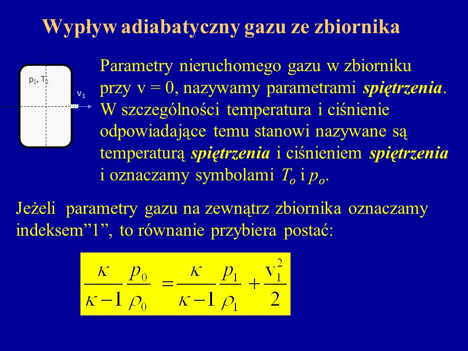 Wypływ adiabatyczny gazu ze zbiornika Parametry nieruchomego gazu w zbiorniku przy v = 0, nazywamy parametrami spiętrzenia. W szczególności temperatur