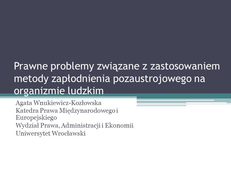 Prawne problemy związane z zastosowaniem metody zapłodnienia pozaustrojowego na organizmie ludzkim Agata Wnukiewicz-Kozłowska Katedra Prawa Międzynaro
