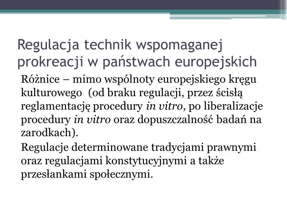 Regulacja technik wspomaganej prokreacji w państwach europejskich Różnice – mimo wspólnoty europejskiego kręgu kulturowego (od braku regulacji, przez