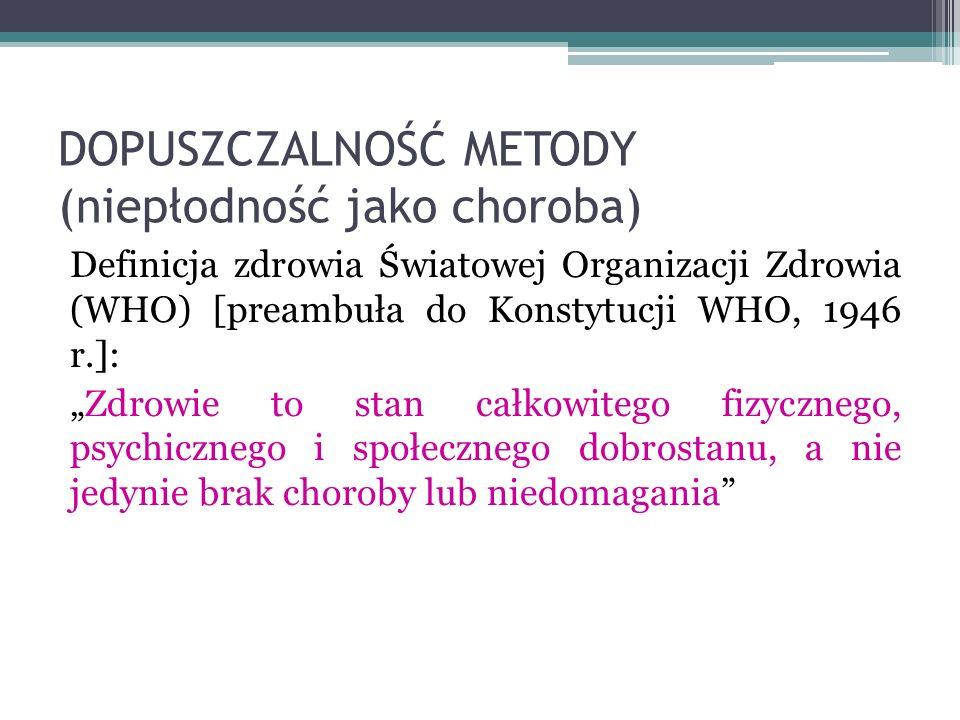 DOPUSZCZALNOŚĆ METODY (niepłodność jako choroba) Definicja zdrowia Światowej Organizacji Zdrowia (WHO) [preambuła do Konstytucji WHO, 1946 r.]: Zdrowi