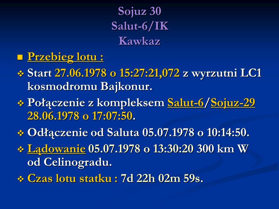 Sojuz 30 Salut-6/IK Kawkaz Przebieg lotu : Przebieg lotu : Start 27.06.1978 o 15:27:21,072 z wyrzutni LC1 kosmodromu Bajkonur. Start 27.06.1978 o 15:2