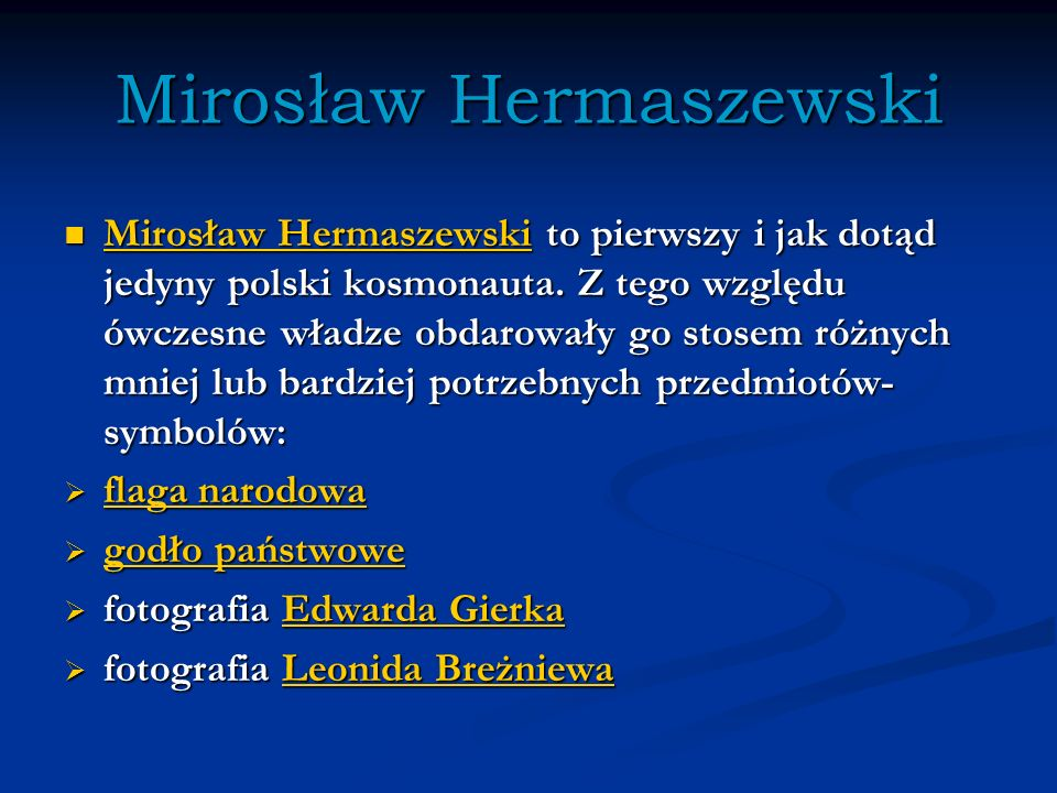 Mirosław Hermaszewski Mirosław Hermaszewski to pierwszy i jak dotąd jedyny polski kosmonauta. Z tego względu ówczesne władze obdarowały go stosem różn
