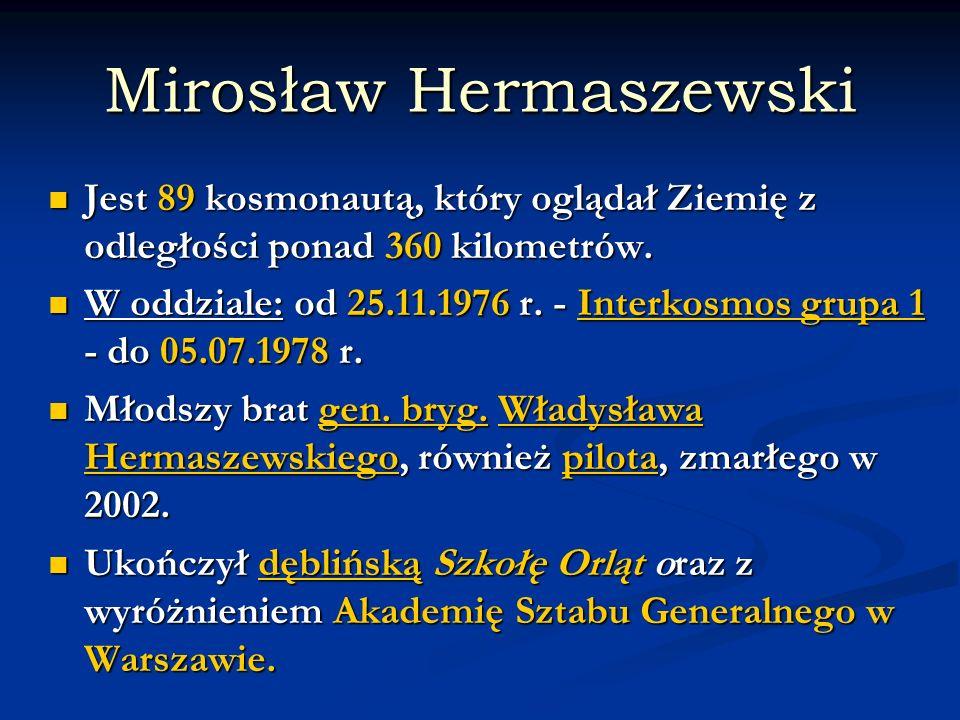 Mirosław Hermaszewski Jest 89 kosmonautą, który oglądał Ziemię z odległości ponad 360 kilometrów. Jest 89 kosmonautą, który oglądał Ziemię z odległośc
