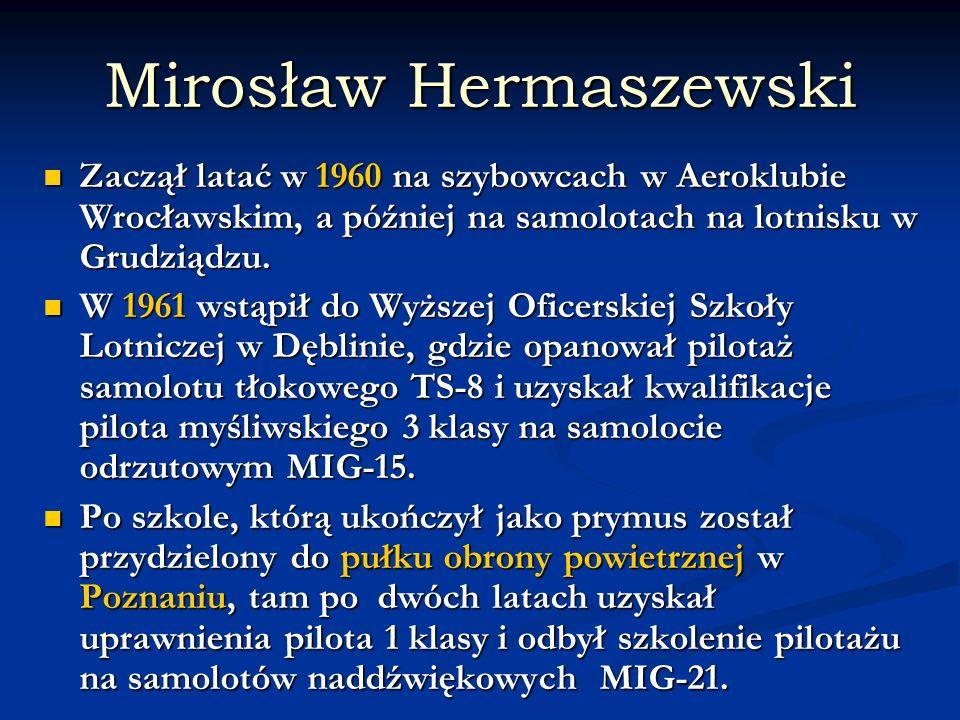 Mirosław Hermaszewski Zaczął latać w 1960 na szybowcach w Aeroklubie Wrocławskim, a później na samolotach na lotnisku w Grudziądzu. Zaczął latać w 196