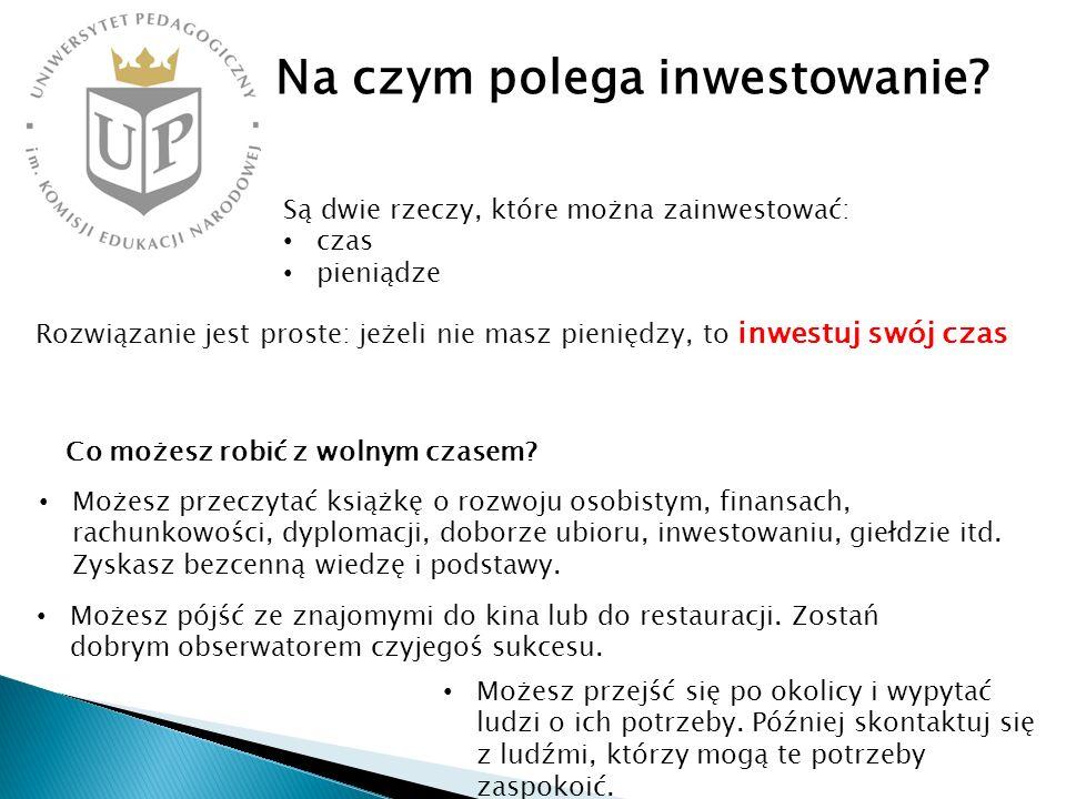 Na czym polega inwestowanie? Są dwie rzeczy, które można zainwestować: czas pieniądze Rozwiązanie jest proste: jeżeli nie masz pieniędzy, to inwestuj