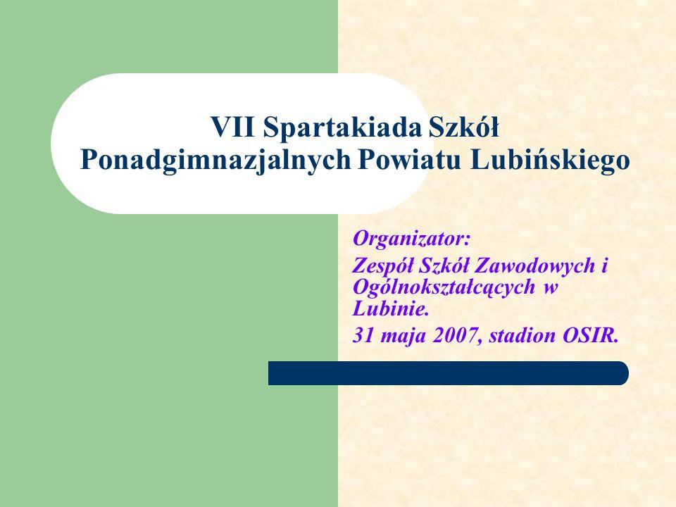 VII Spartakiada Szkół Ponadgimnazjalnych Powiatu Lubińskiego Organizator: Zespół Szkół Zawodowych i Ogólnokształcących w Lubinie. 31 maja 2007, stadio