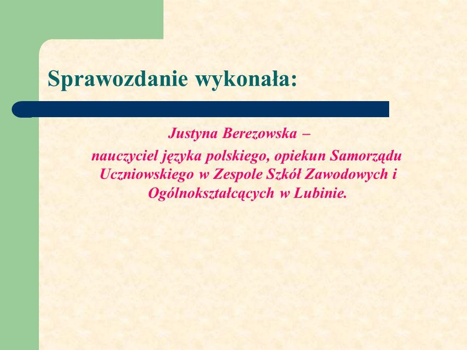 Sprawozdanie wykonała: Justyna Berezowska – nauczyciel języka polskiego, opiekun Samorządu Uczniowskiego w Zespole Szkół Zawodowych i Ogólnokształcących w Lubinie.