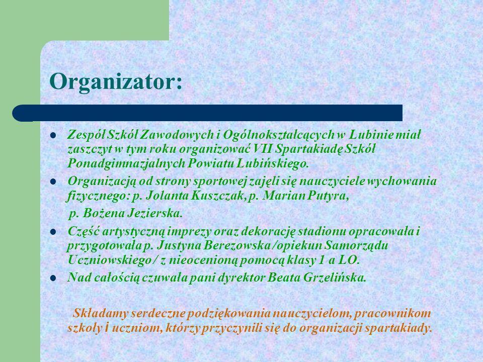 Organizator: Zespół Szkół Zawodowych i Ogólnokształcących w Lubinie miał zaszczyt w tym roku organizować VII Spartakiadę Szkół Ponadgimnazjalnych Powiatu Lubińskiego.