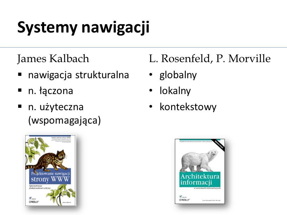 Systemy nawigacji James Kalbach nawigacja strukturalna n. łączona n. użyteczna (wspomagająca) L. Rosenfeld, P. Morville globalny lokalny kontekstowy
