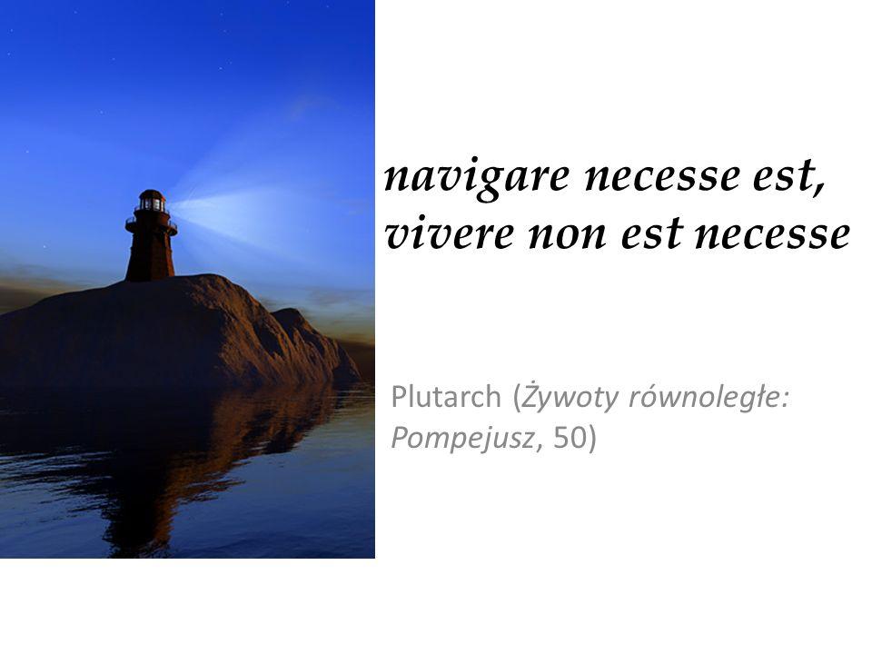 navigare necesse est, vivere non est necesse Plutarch (Żywoty równoległe: Pompejusz, 50)