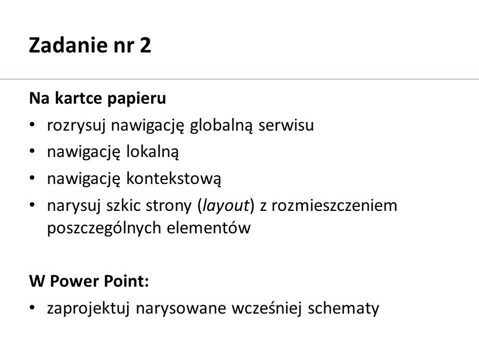 Zadanie nr 2 Na kartce papieru rozrysuj nawigację globalną serwisu nawigację lokalną nawigację kontekstową narysuj szkic strony (layout) z rozmieszcze