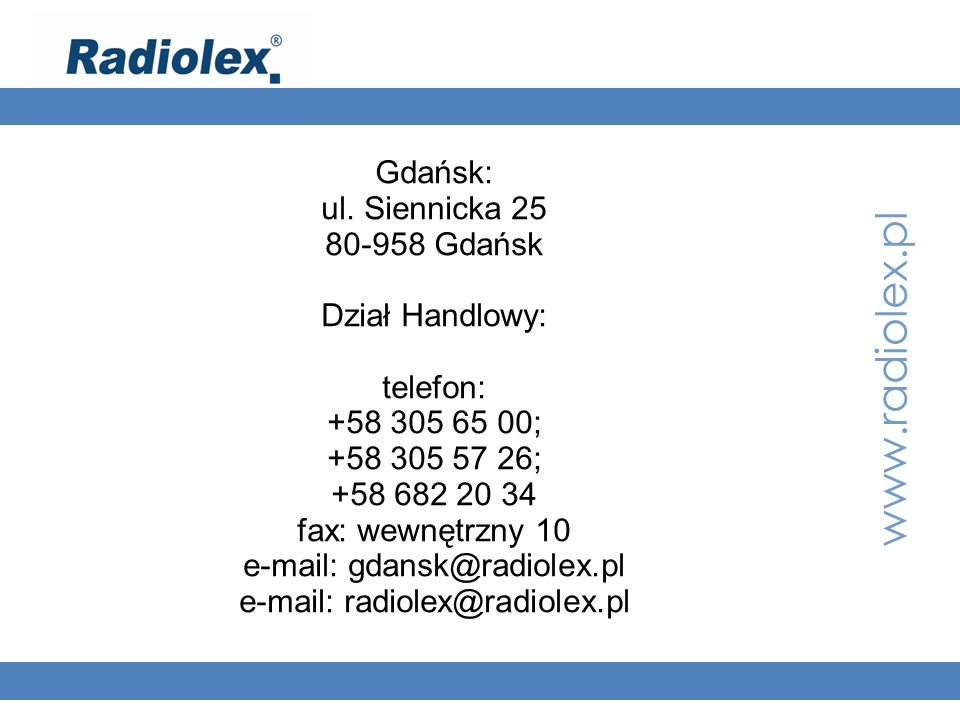 www.radiolex.pl Gdańsk: ul. Siennicka 25 80-958 Gdańsk Dział Handlowy: telefon: +58 305 65 00; +58 305 57 26; +58 682 20 34 fax: wewnętrzny 10 e-mail: