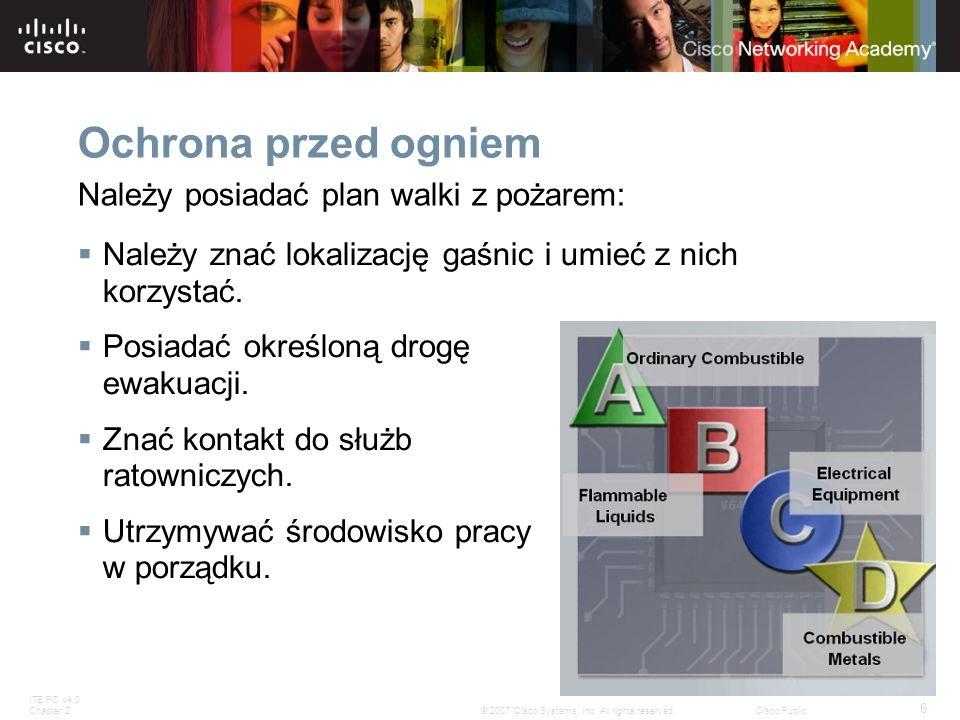 ITE PC v4.0 Chapter 2 6 © 2007 Cisco Systems, Inc. All rights reserved.Cisco Public Ochrona przed ogniem Należy znać lokalizację gaśnic i umieć z nich