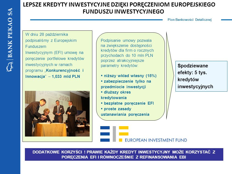 Pion Bankowości Detalicznej LEPSZE KREDYTY INWESTYCYJNE DZIĘKI PORĘCZENIOM EUROPEJSKIEGO FUNDUSZU INWESTYCYJNEGO Podpisanie umowy pozwala na zwiększenie dostępności kredytów dla firm o rocznych przychodach do 10 mln PLN poprzez atrakcyjniejsze parametry kredytów: niższy wkład własny (15%) zabezpieczenie tylko na przedmiocie inwestycji dłuższy okres kredytowania bezpłatne poręczenie EFI proste zasady ustanawiania poręczenia Spodziewane efekty: 5 tys.